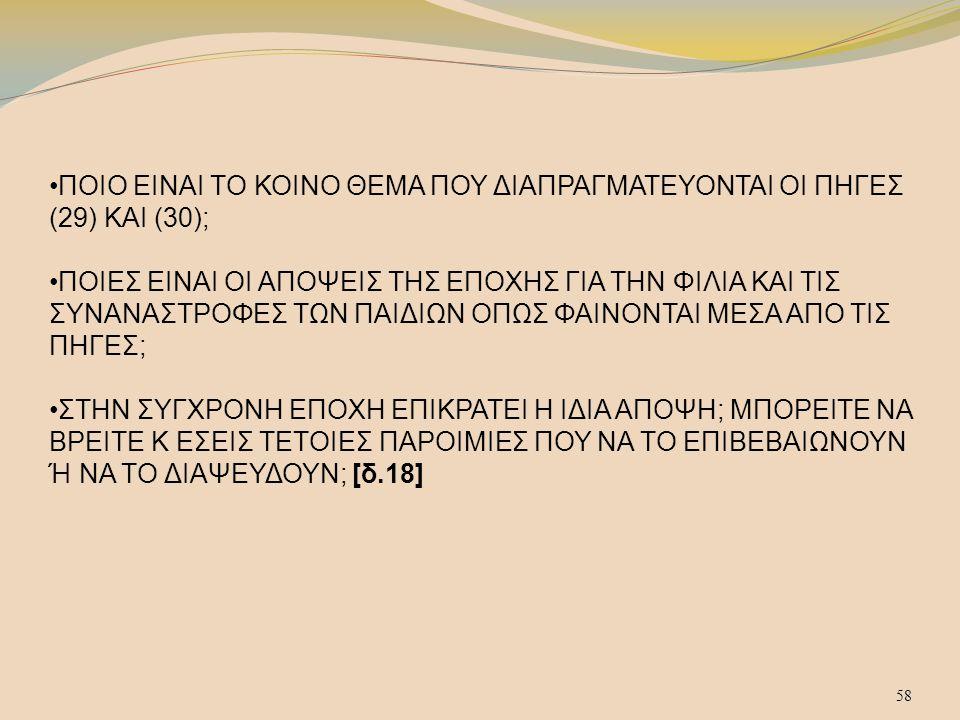 ΠΟΙΟ ΕΙΝΑΙ ΤΟ ΚΟΙΝΟ ΘΕΜΑ ΠΟΥ ΔΙΑΠΡΑΓΜΑΤΕΥΟΝΤΑΙ ΟΙ ΠΗΓΕΣ (29) ΚΑΙ (30); •ΠΟΙΕΣ ΕΙΝΑΙ ΟΙ ΑΠΟΨΕΙΣ ΤΗΣ ΕΠΟΧΗΣ ΓΙΑ ΤΗΝ ΦΙΛΙΑ ΚΑΙ ΤΙΣ ΣΥΝΑΝΑΣΤΡΟΦΕΣ ΤΩΝ ΠΑΙΔΙΩΝ ΟΠΩΣ ΦΑΙΝΟΝΤΑΙ ΜΕΣΑ ΑΠΟ ΤΙΣ ΠΗΓΕΣ; •ΣΤΗΝ ΣΥΓΧΡΟΝΗ ΕΠΟΧΗ ΕΠΙΚΡΑΤΕΙ Η ΙΔΙΑ ΑΠΟΨΗ; ΜΠΟΡΕΙΤΕ ΝΑ ΒΡΕΙΤΕ Κ ΕΣΕΙΣ ΤΕΤΟΙΕΣ ΠΑΡΟΙΜΙΕΣ ΠΟΥ ΝΑ ΤΟ ΕΠΙΒΕΒΑΙΩΝΟΥΝ Ή ΝΑ ΤΟ ΔΙΑΨΕΥΔΟΥΝ; [δ.18]